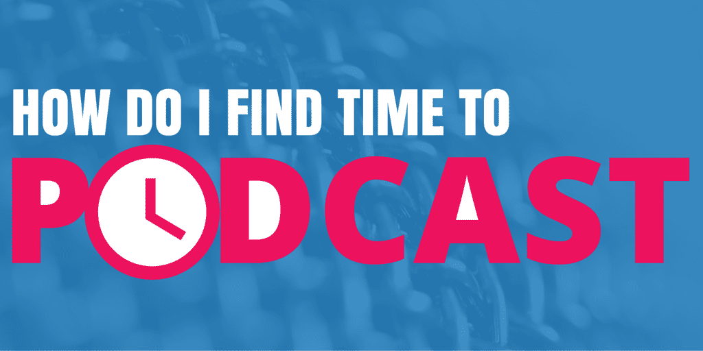 How Do I Find Time To Podcast?