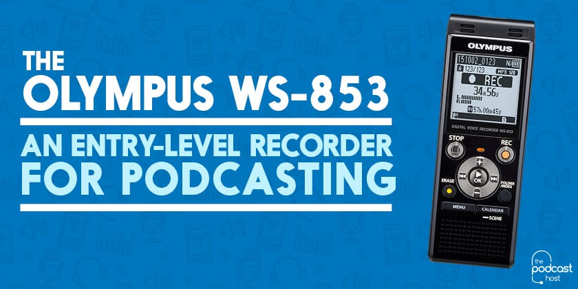 The Olympus WS-853 | An Entry-Level Recorder for Podcasting