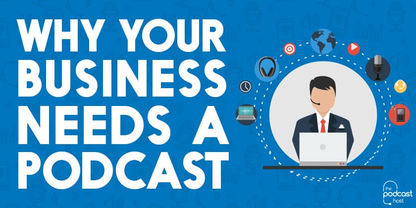 Why Your Business Needs a Podcast