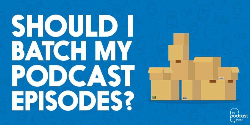 Should I Batch My Podcast Episodes?