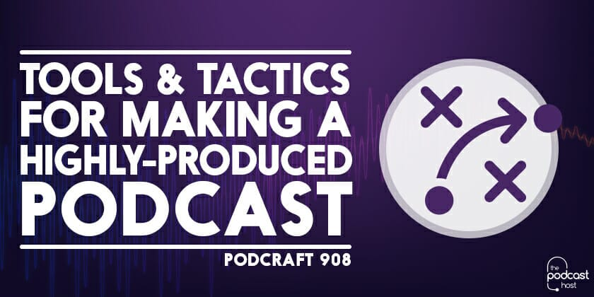 Tools & Tactics for Making a Highly-Produced Podcast | Podcraft 908